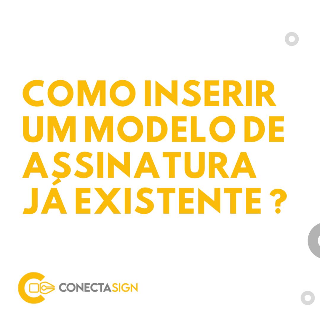 Como inserir um modelo de assinatura já existente no Conecta Sign?